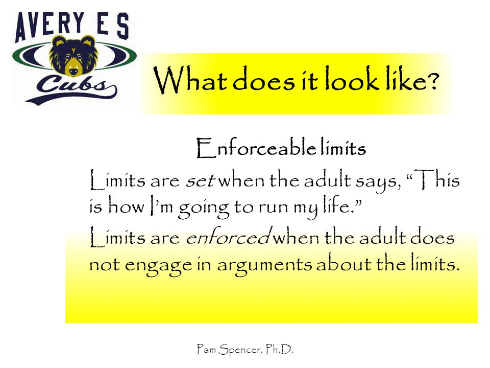 """Pam Spencer, Ph.D. What does it look like? Enforceable limits Limits are set when the adult says, """"This is how I'm going to run my life."""" Limits are e"""