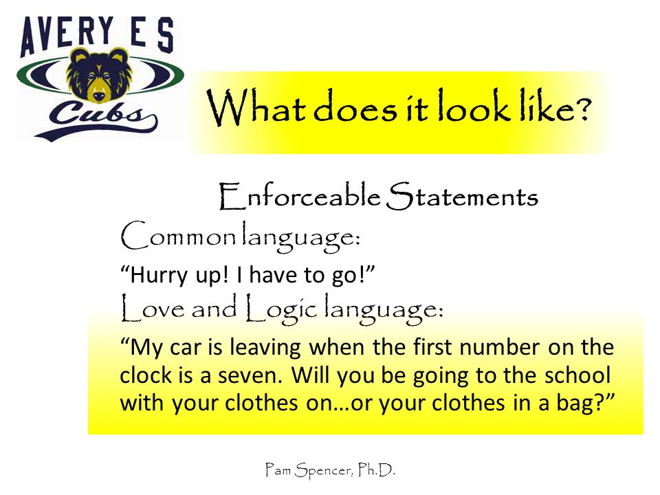 """Pam Spencer, Ph.D. What does it look like? Enforceable Statements Common language: """"Hurry up! I have to go!"""" Love and Logic language: """"My car is leavi"""