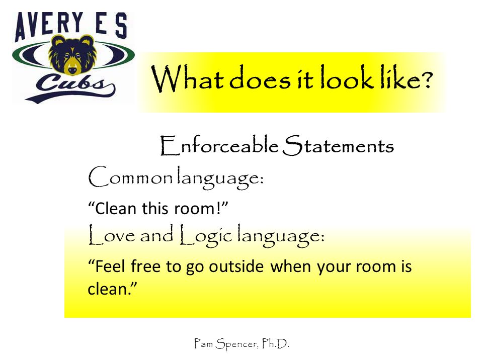 """Pam Spencer, Ph.D. What does it look like? Enforceable Statements Common language: """"Clean this room!"""" Love and Logic language: """"Feel free to go outsid"""