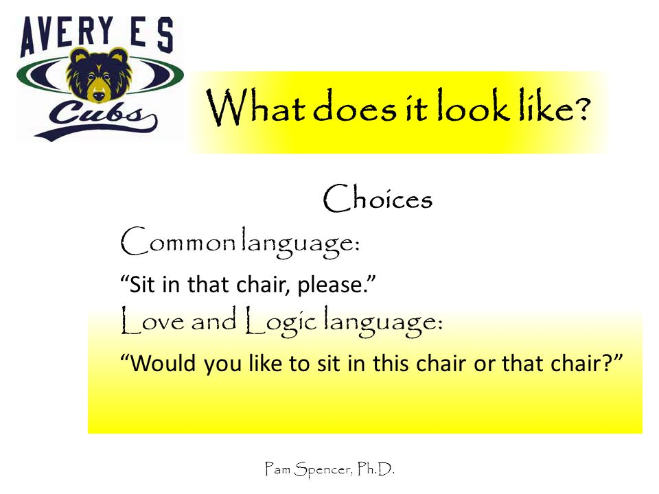 """Pam Spencer, Ph.D. What does it look like? Choices Common language: """"Sit in that chair, please."""" Love and Logic language: """"Would you like to sit in th"""