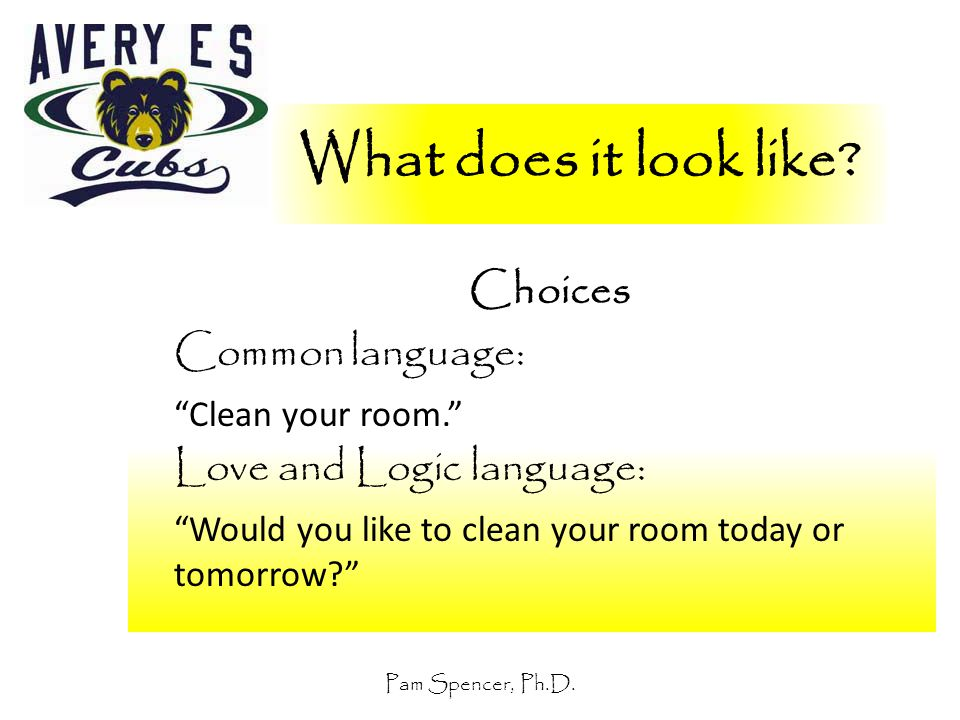 """Pam Spencer, Ph.D. What does it look like? Choices Common language: """"Clean your room."""" Love and Logic language: """"Would you like to clean your room tod"""