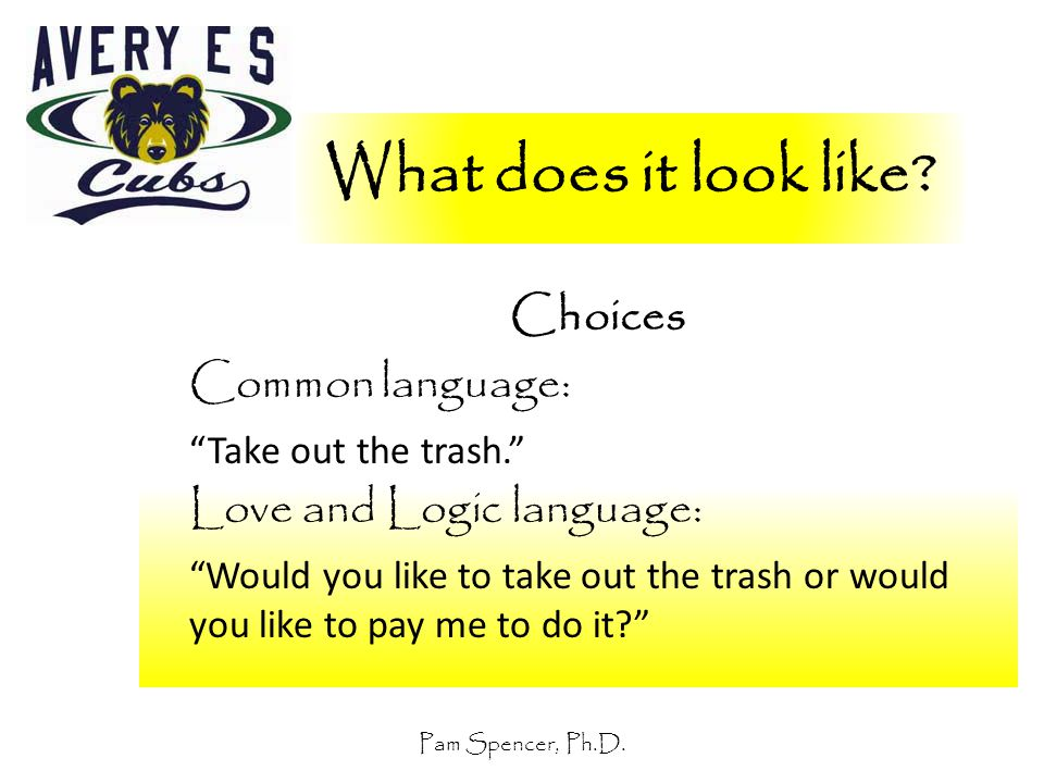 """Pam Spencer, Ph.D. What does it look like? Choices Common language: """"Take out the trash."""" Love and Logic language: """"Would you like to take out the tra"""