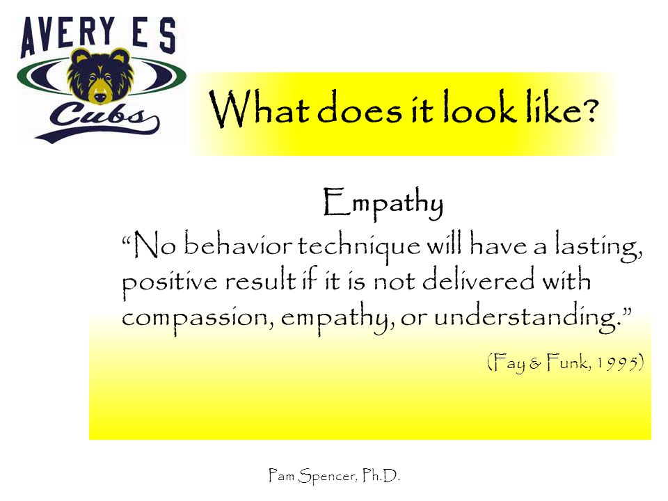 """Pam Spencer, Ph.D. What does it look like? Empathy """"No behavior technique will have a lasting, positive result if it is not delivered with compassion,"""