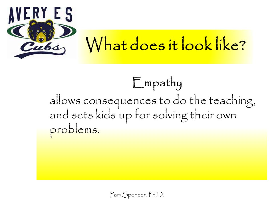 Pam Spencer, Ph.D. What does it look like? Empathy allows consequences to do the teaching, and sets kids up for solving their own problems.