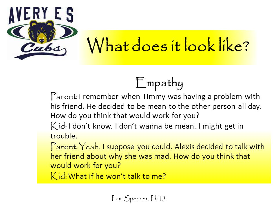 Pam Spencer, Ph.D. What does it look like? Empathy Parent: I remember when Timmy was having a problem with his friend. He decided to be mean to the ot