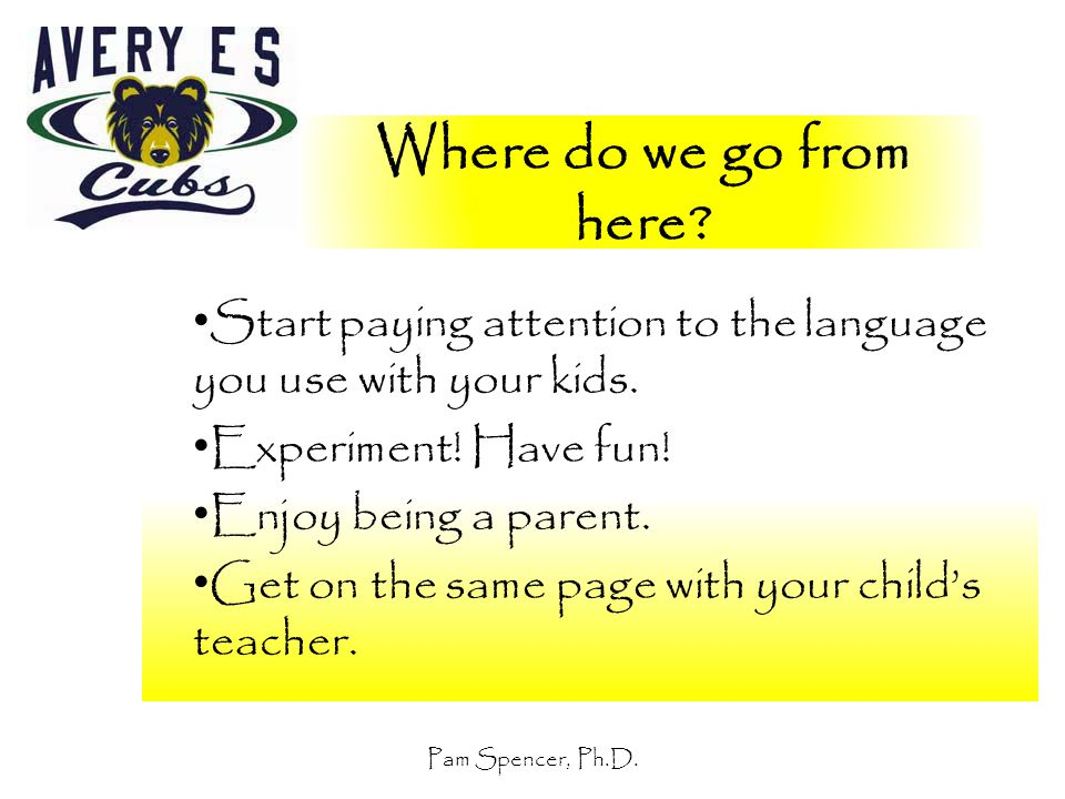 Pam Spencer, Ph.D. Where do we go from here? Start paying attention to the language you use with your kids. Experiment! Have fun! Enjoy being a parent