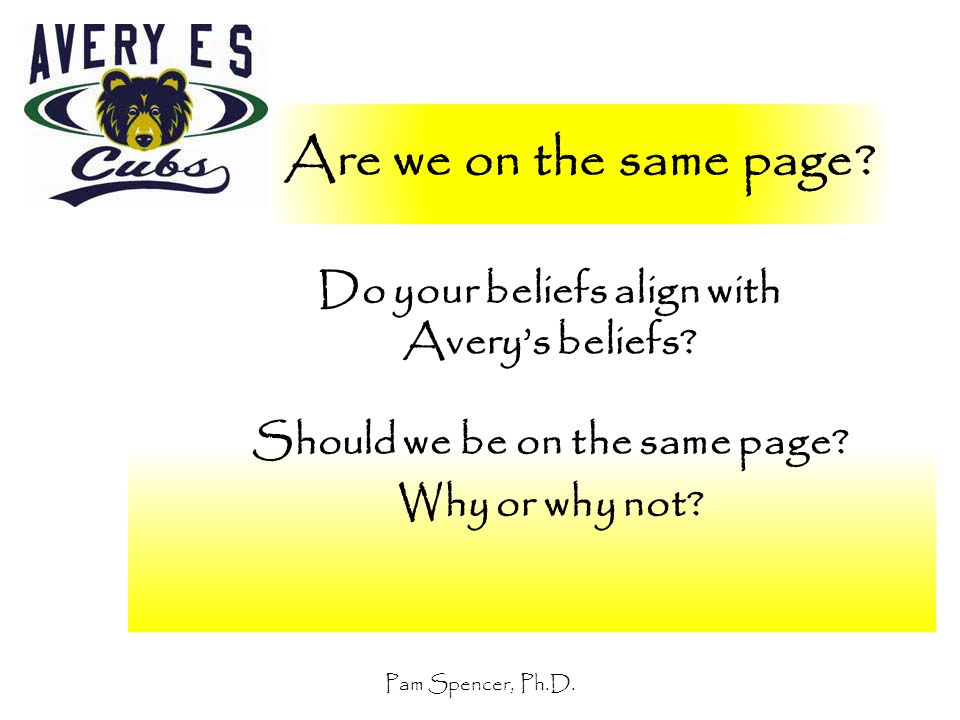 Pam Spencer, Ph.D. Are we on the same page? Do your beliefs align with Avery's beliefs? Should we be on the same page? Why or why not?