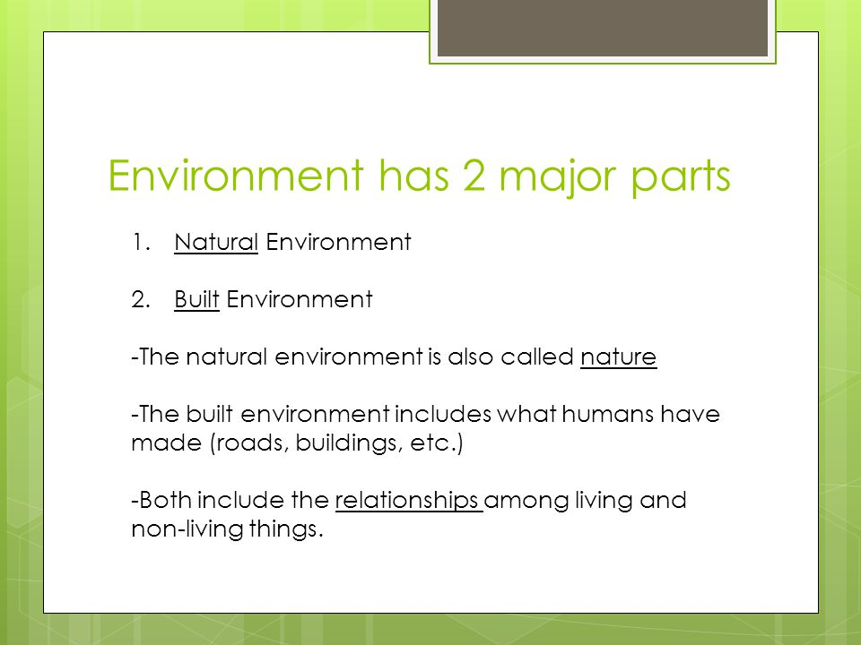 Environment has 2 major parts 1.Natural Environment 2.Built Environment -The natural environment is also called nature -The built environment includes what humans have made (roads, buildings, etc.) -Both include the relationships among living and non-living things.