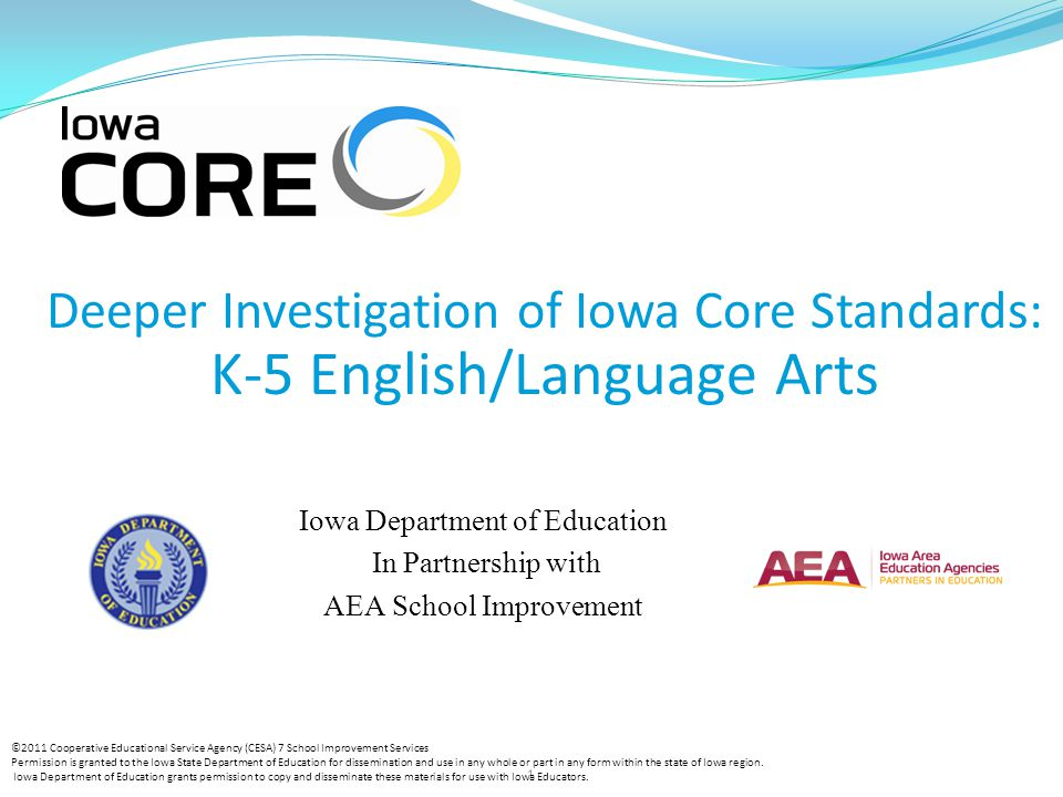 1 Deeper Investigation of Iowa Core Standards: K-5 English/Language Arts Iowa Department of Education In Partnership with AEA School Improvement ©2011 Cooperative Educational Service Agency (CESA) 7 School Improvement Services Permission is granted to the Iowa State Department of Education for dissemination and use in any whole or part in any form within the state of Iowa region.