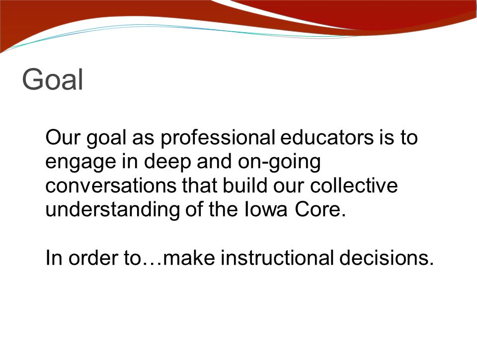 Goal Our goal as professional educators is to engage in deep and on-going conversations that build our collective understanding of the Iowa Core.