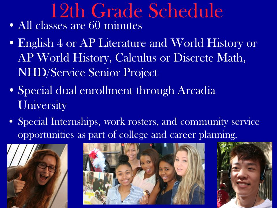 12th Grade Schedule All classes are 60 minutes English 4 or AP Literature and World History or AP World History, Calculus or Discrete Math, NHD/Service Senior Project Special dual enrollment through Arcadia University Special Internships, work rosters, and community service opportunities as part of college and career planning.