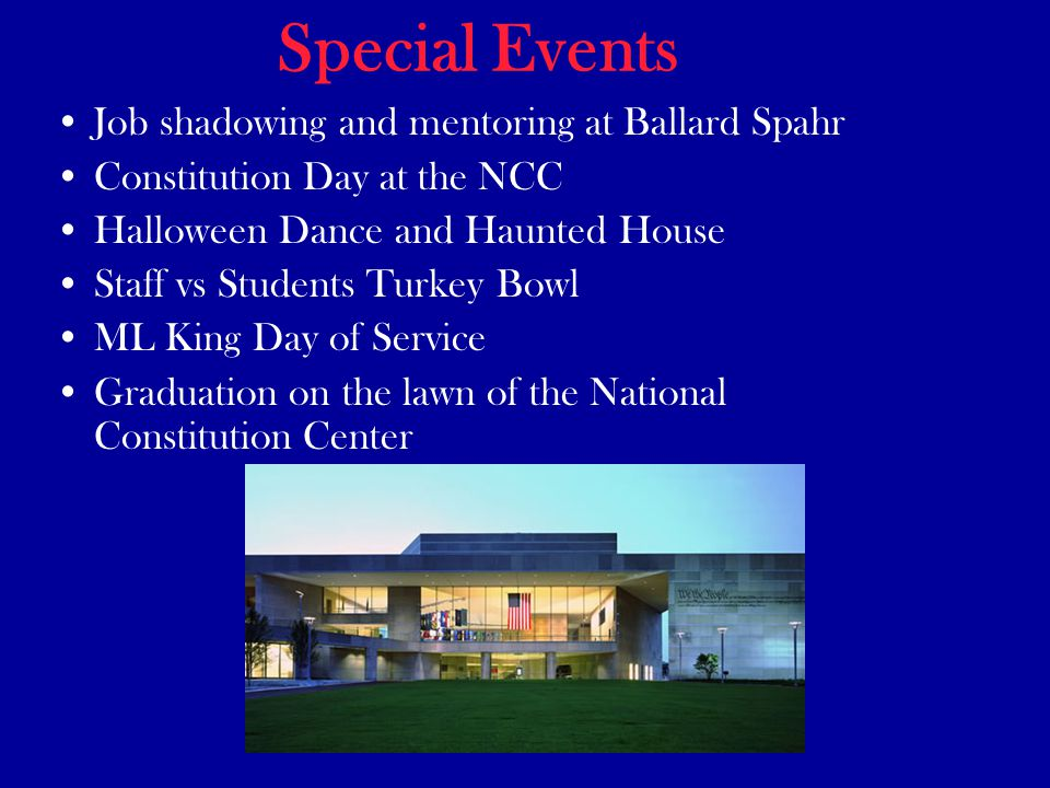 Special Events Job shadowing and mentoring at Ballard Spahr Constitution Day at the NCC Halloween Dance and Haunted House Staff vs Students Turkey Bowl ML King Day of Service Graduation on the lawn of the National Constitution Center