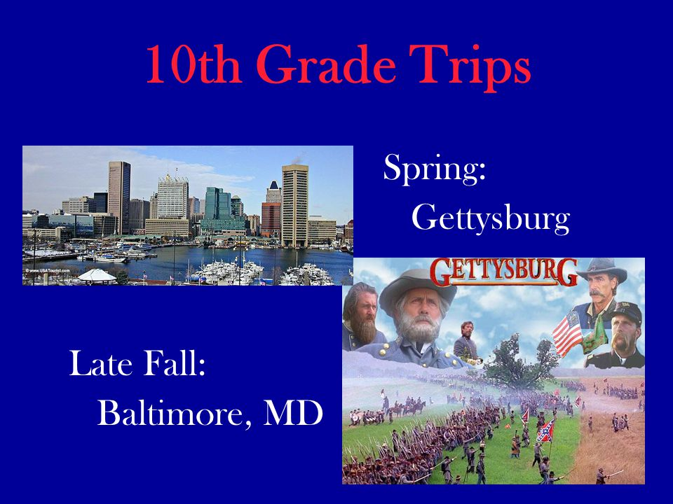 10th Grade Trips Late Fall: Baltimore, MD Spring: Gettysburg
