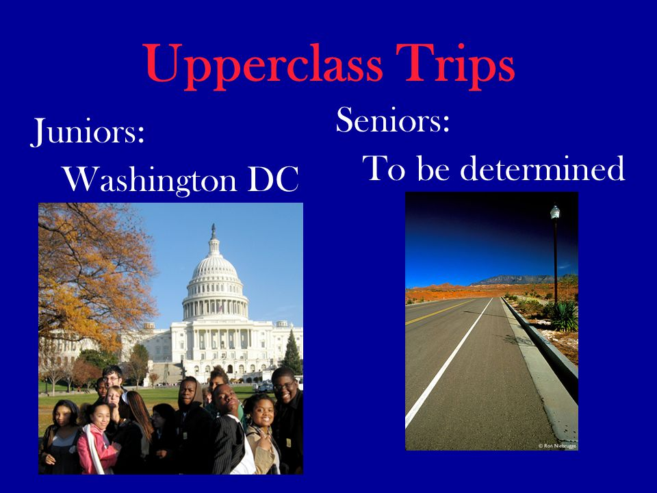Upperclass Trips Juniors: Washington DC Seniors: To be determined