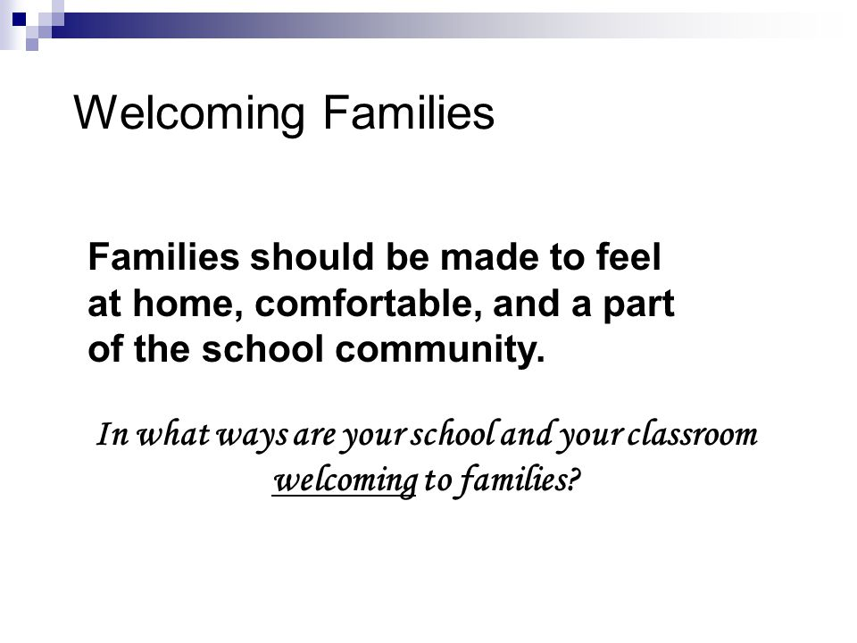 Welcoming Families In what ways are your school and your classroom welcoming to families? Families should be made to feel at home, comfortable, and a
