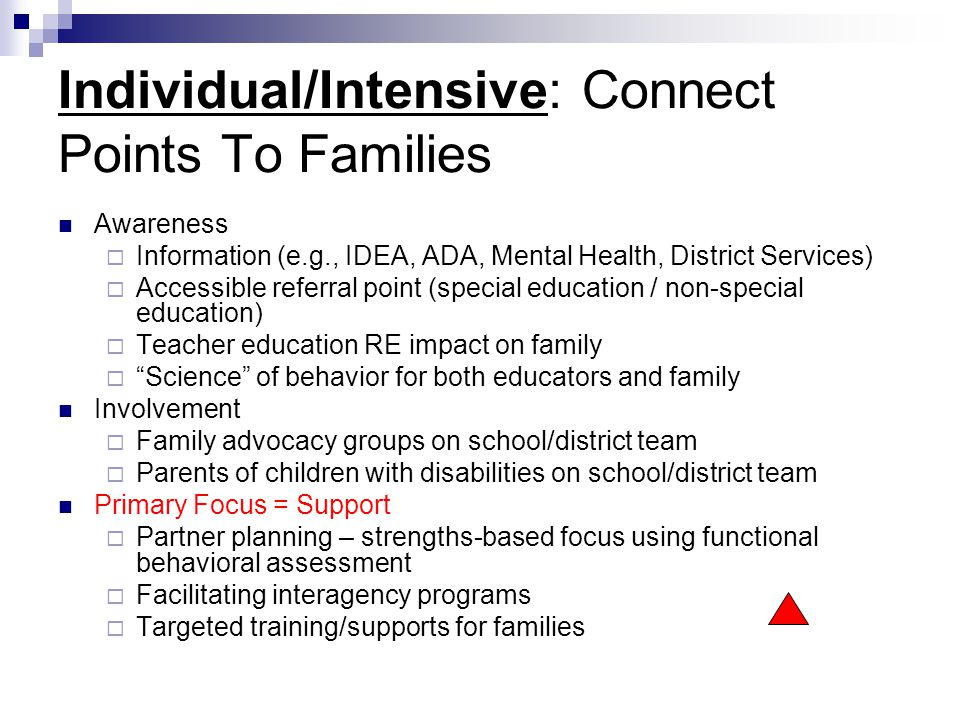 Individual/Intensive: Connect Points To Families Awareness  Information (e.g., IDEA, ADA, Mental Health, District Services)  Accessible referral poi