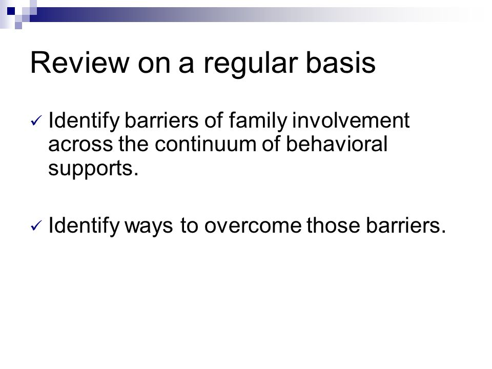 Review on a regular basis Identify barriers of family involvement across the continuum of behavioral supports. Identify ways to overcome those barrier