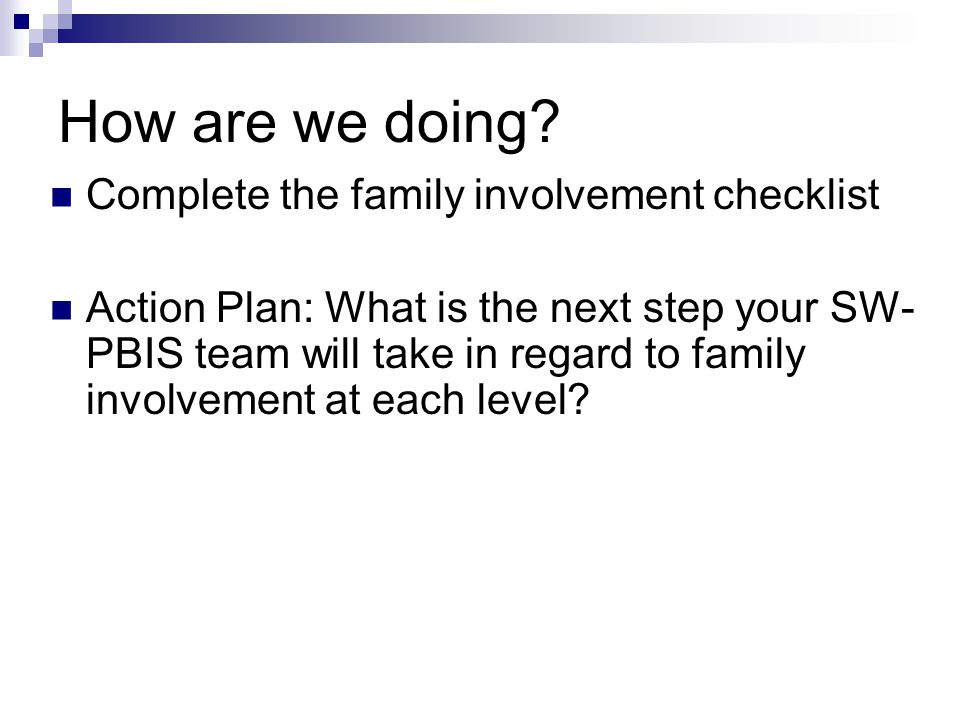How are we doing? Complete the family involvement checklist Action Plan: What is the next step your SW- PBIS team will take in regard to family involv