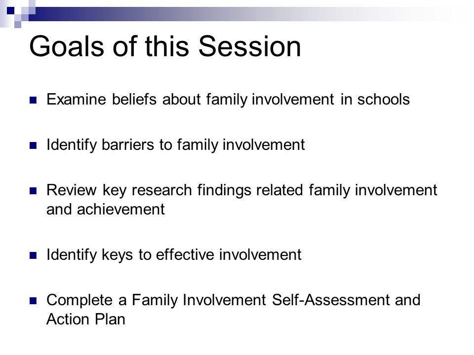 Goals of this Session Examine beliefs about family involvement in schools Identify barriers to family involvement Review key research findings related