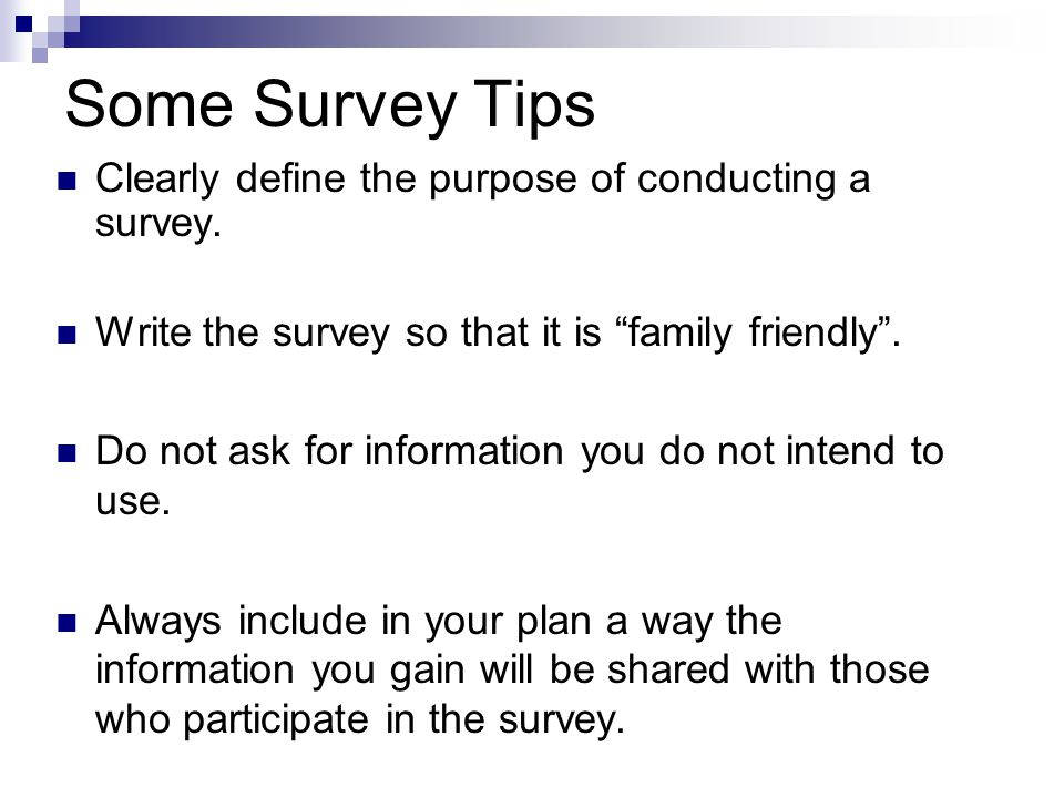 "Some Survey Tips Clearly define the purpose of conducting a survey. Write the survey so that it is ""family friendly"". Do not ask for information you d"