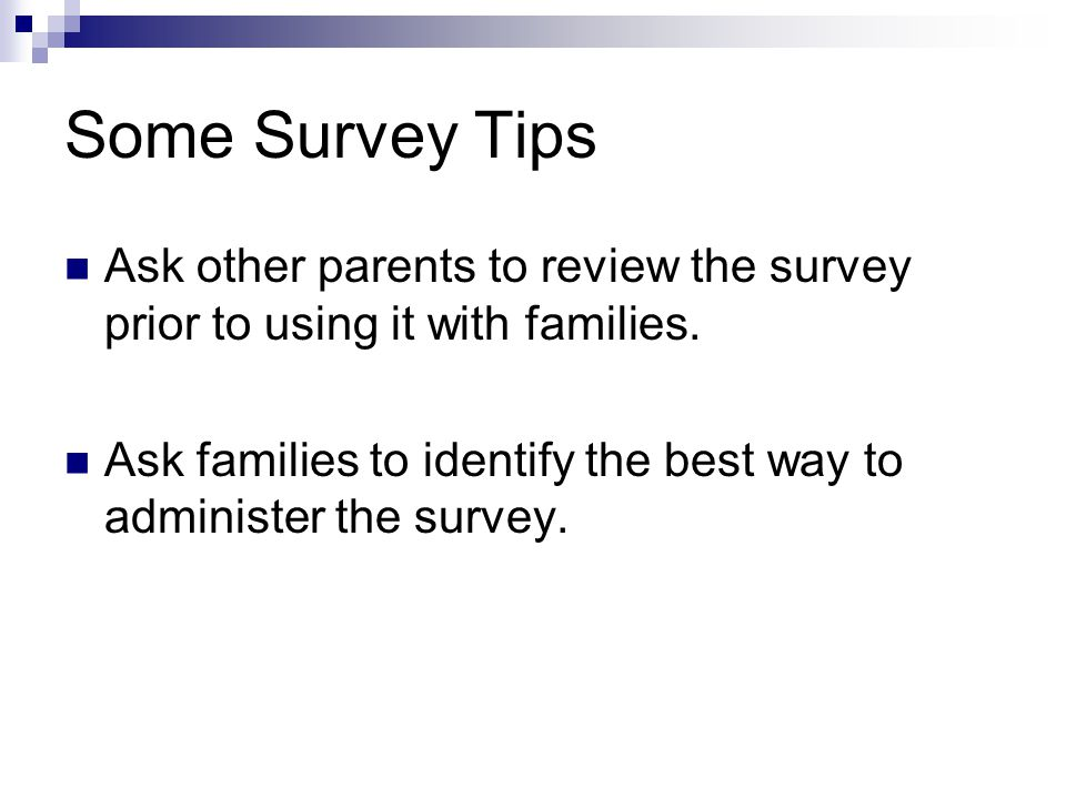 Some Survey Tips Ask other parents to review the survey prior to using it with families. Ask families to identify the best way to administer the surve