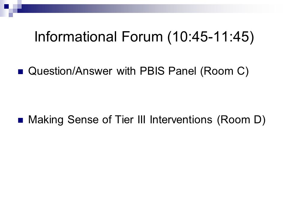 Informational Forum (10:45-11:45) Question/Answer with PBIS Panel (Room C) Making Sense of Tier III Interventions (Room D)
