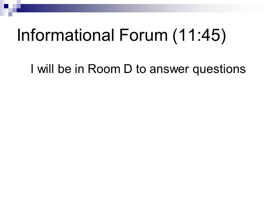 Informational Forum (11:45) I will be in Room D to answer questions