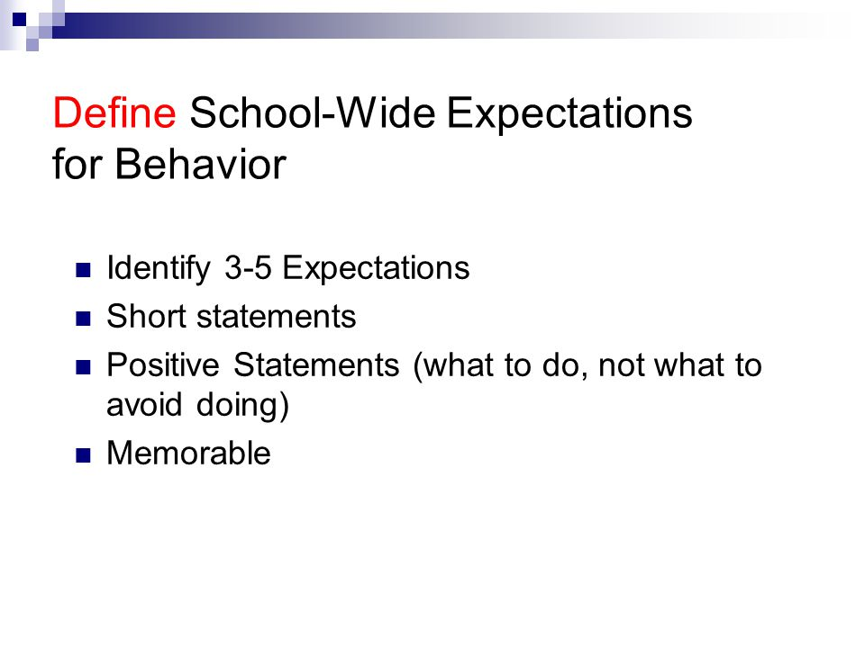 Define School-Wide Expectations for Behavior Identify 3-5 Expectations Short statements Positive Statements (what to do, not what to avoid doing) Memorable