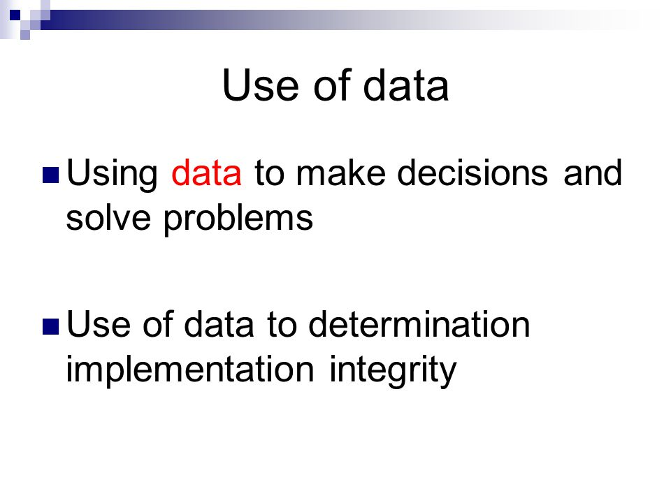 Use of data Using data to make decisions and solve problems Use of data to determination implementation integrity