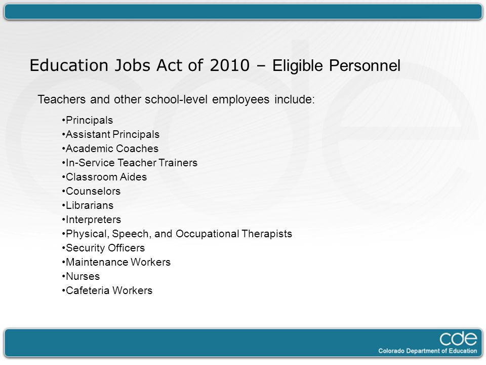 Teachers and other school-level employees include: Principals Assistant Principals Academic Coaches In-Service Teacher Trainers Classroom Aides Counselors Librarians Interpreters Physical, Speech, and Occupational Therapists Security Officers Maintenance Workers Nurses Cafeteria Workers Education Jobs Act of 2010 – Eligible Personnel
