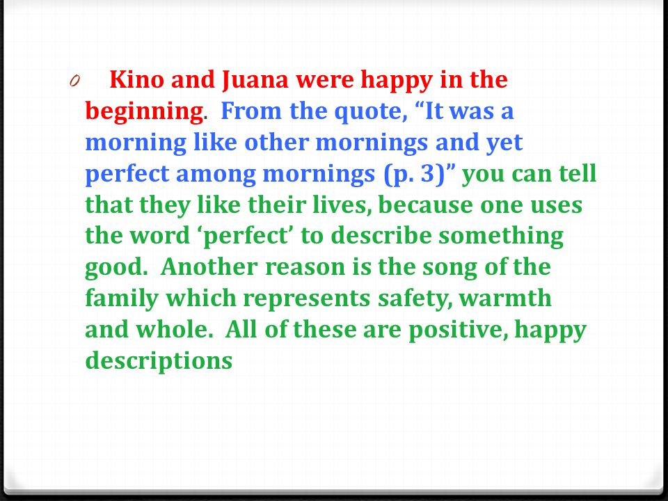 "0 Kino and Juana were happy in the beginning. From the quote, ""It was a morning like other mornings and yet perfect among mornings (p. 3)"" you can tel"