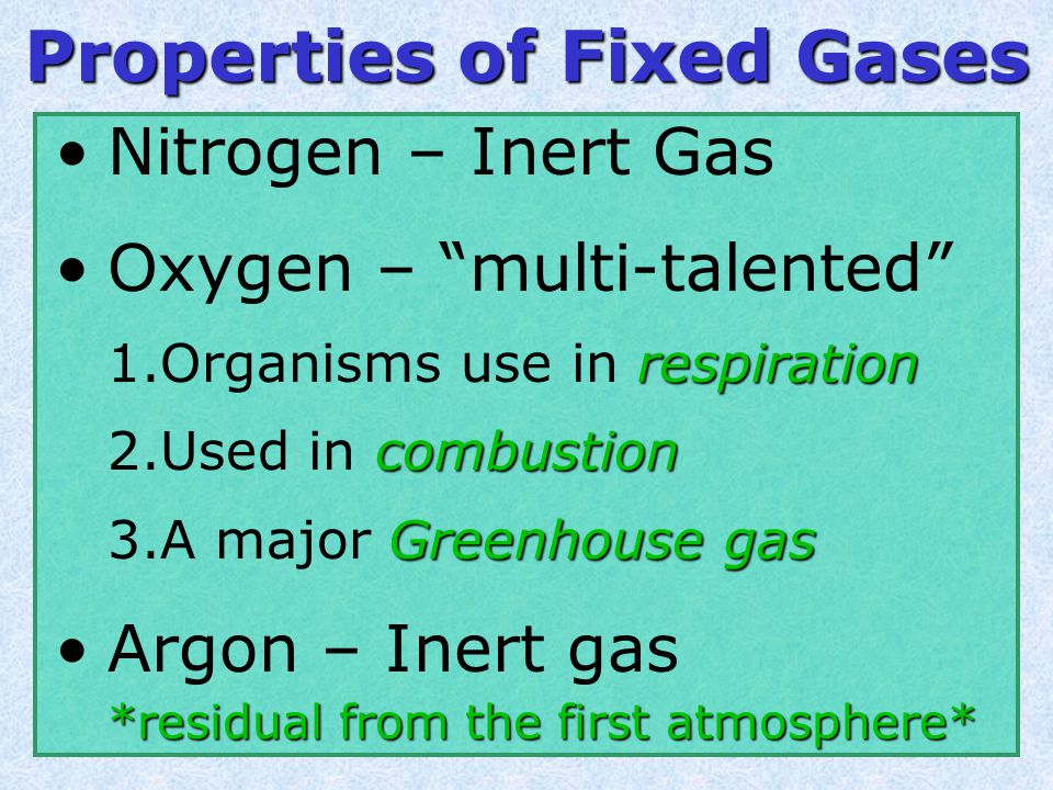 Nitrogen (N 2 ) – Oxygen (O 2 ) – Argon (Ar) – Neon (Ne) Helium (He) Hydrogen (H) Xenon (Xe) Fixed Gases very trace amounts 78.08% (78%) 20.95% (21%) 0.93% (1%)  the same ratio around the planet