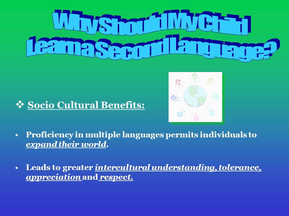 Socio Cultural Benefits: Proficiency in multiple languages permits individuals to expand their world.
