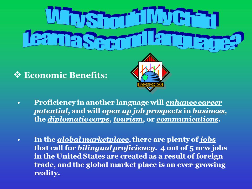  Economic Benefits: Proficiency in another language will enhance career potential, and will open up job prospects in business, the diplomatic corps, tourism, or communications.