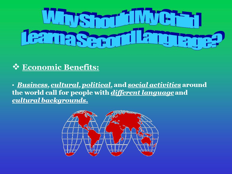  Economic Benefits: Business, cultural, political, and social activities around the world call for people with different language and cultural backgrounds.