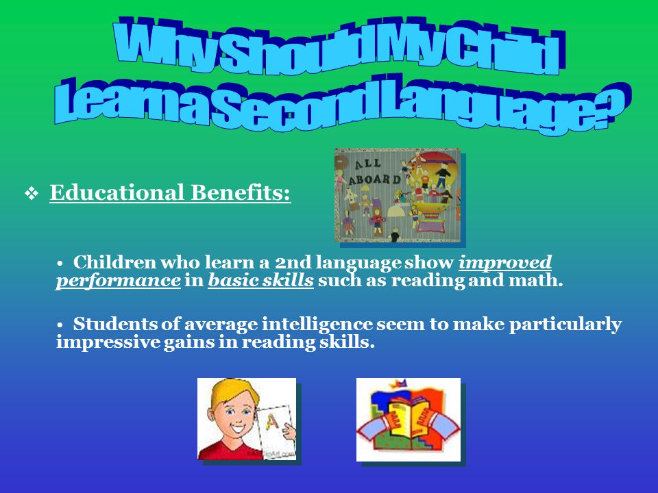  Educational Benefits: Children who learn a 2nd language show improved performance in basic skills such as reading and math.