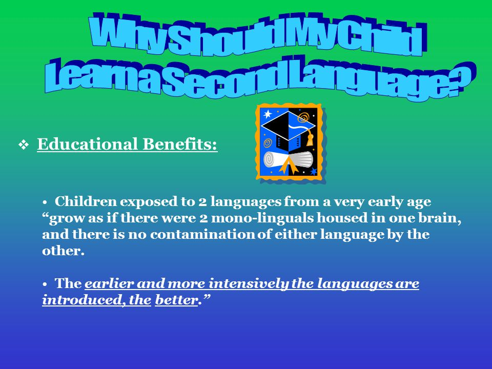  Educational Benefits: Children exposed to 2 languages from a very early age grow as if there were 2 mono-linguals housed in one brain, and there is no contamination of either language by the other.