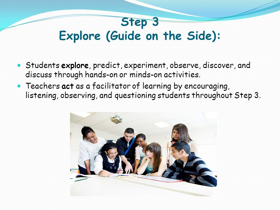Step 3 Explore (Guide on the Side): Students explore, predict, experiment, observe, discover, and discuss through hands-on or minds-on activities. Tea
