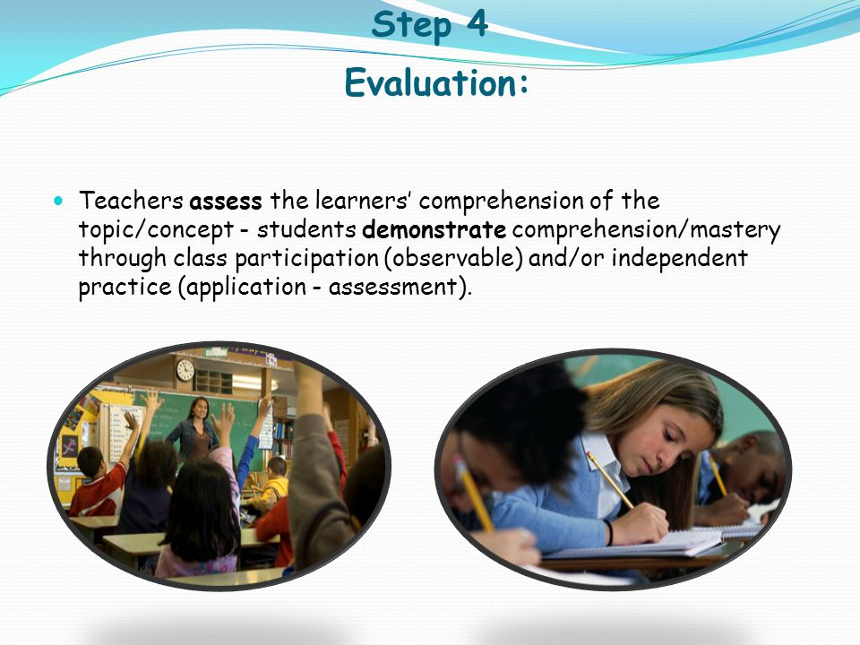 Step 4 Evaluation: Teachers assess the learners' comprehension of the topic/concept - students demonstrate comprehension/mastery through class partici