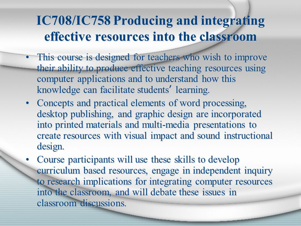 IC708/IC758 Producing and integrating effective resources into the classroom This course is designed for teachers who wish to improve their ability to produce effective teaching resources using computer applications and to understand how this knowledge can facilitate students ' learning.