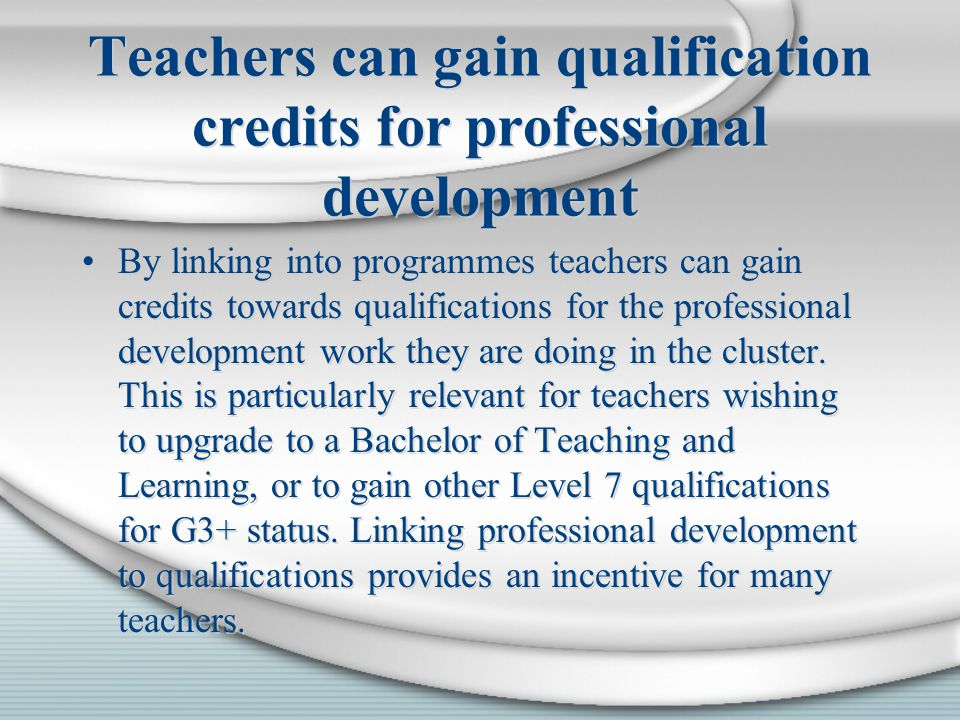 Teachers can gain qualification credits for professional development By linking into programmes teachers can gain credits towards qualifications for the professional development work they are doing in the cluster.