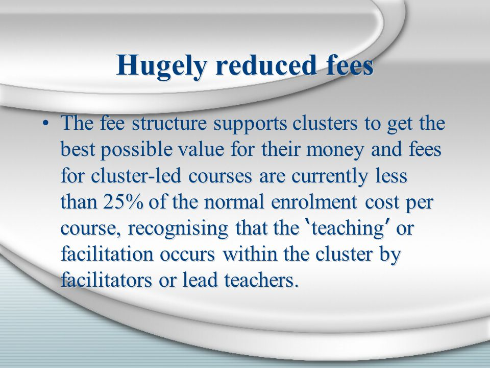 Hugely reduced fees The fee structure supports clusters to get the best possible value for their money and fees for cluster-led courses are currently less than 25% of the normal enrolment cost per course, recognising that the ' teaching ' or facilitation occurs within the cluster by facilitators or lead teachers.