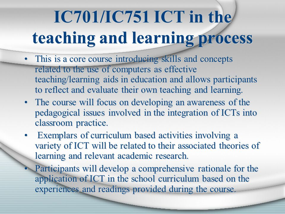 IC701/IC751 ICT in the teaching and learning process This is a core course introducing skills and concepts related to the use of computers as effective teaching/learning aids in education and allows participants to reflect and evaluate their own teaching and learning.