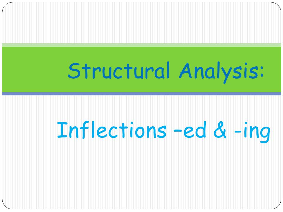 Inflections –ed & -ing Structural Analysis: