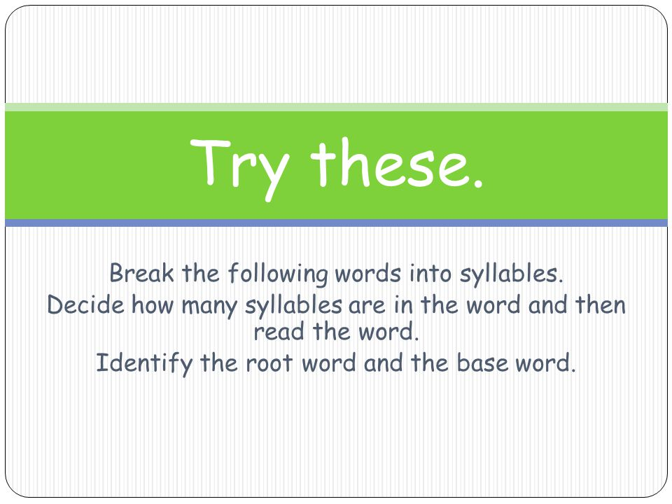 Break the following words into syllables. Decide how many syllables are in the word and then read the word. Identify the root word and the base word.