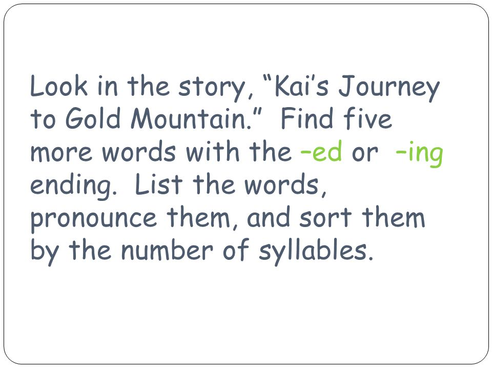 "Look in the story, ""Kai's Journey to Gold Mountain."" Find five more words with the –ed or –ing ending. List the words, pronounce them, and sort them b"