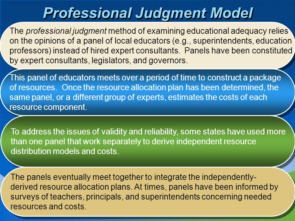 8 Professional Judgment Model The professional judgment method of examining educational adequacy relies on the opinions of a panel of local educators