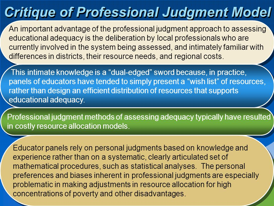 9 Critique of Professional Judgment Model An important advantage of the professional judgment approach to assessing educational adequacy is the delibe