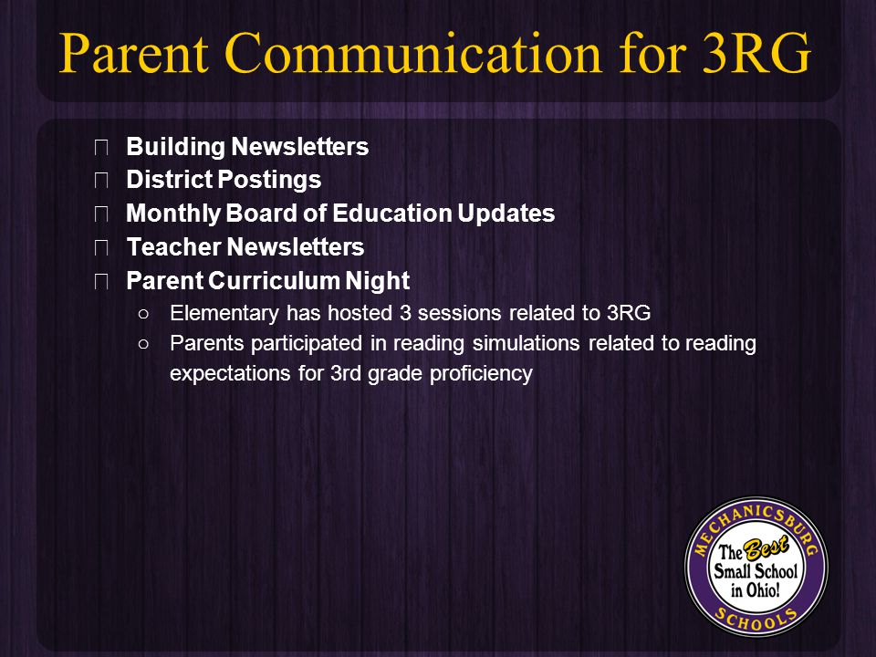 ★ Building Newsletters ★ District Postings ★ Monthly Board of Education Updates ★ Teacher Newsletters ★ Parent Curriculum Night ○Elementary has hosted 3 sessions related to 3RG ○Parents participated in reading simulations related to reading expectations for 3rd grade proficiency