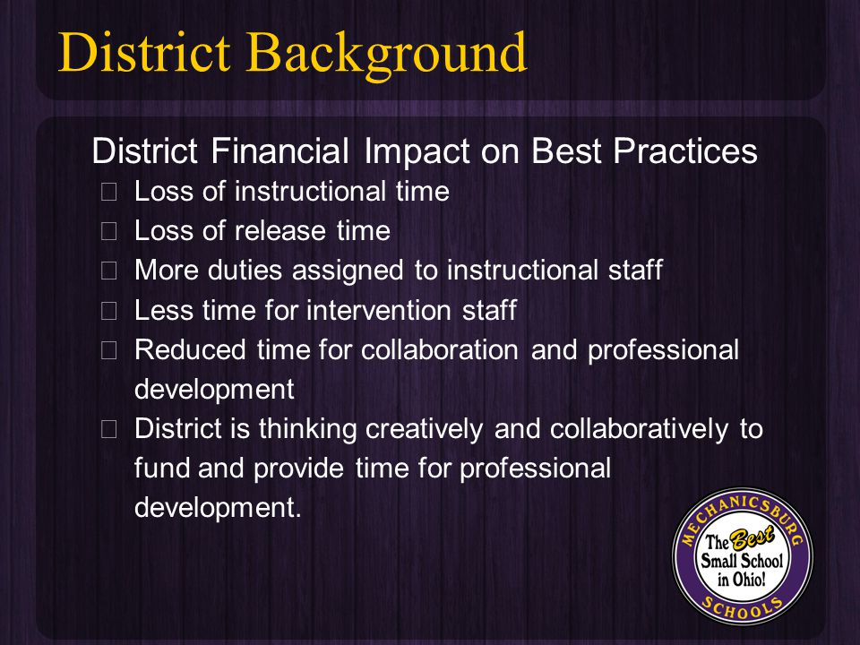 District Financial Impact on Best Practices ★ Loss of instructional time ★ Loss of release time ★ More duties assigned to instructional staff ★ Less time for intervention staff ★ Reduced time for collaboration and professional development ★ District is thinking creatively and collaboratively to fund and provide time for professional development.